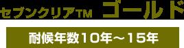 セブンクリアTM  ゴールド 耐候年数10年~15年